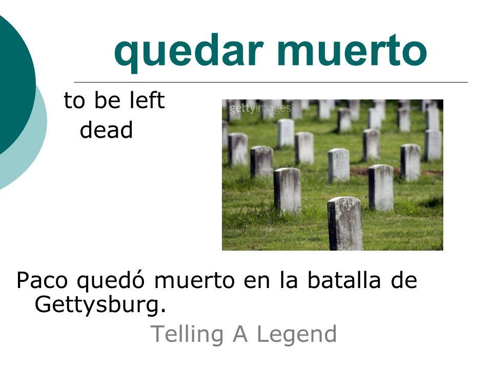 quedar muerto to be left dead Paco quedó muerto en la batalla de Gettysburg. Telling A Legend