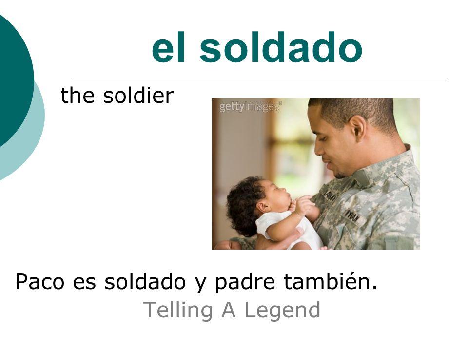 el soldado the soldier Paco es soldado y padre también. Telling A Legend
