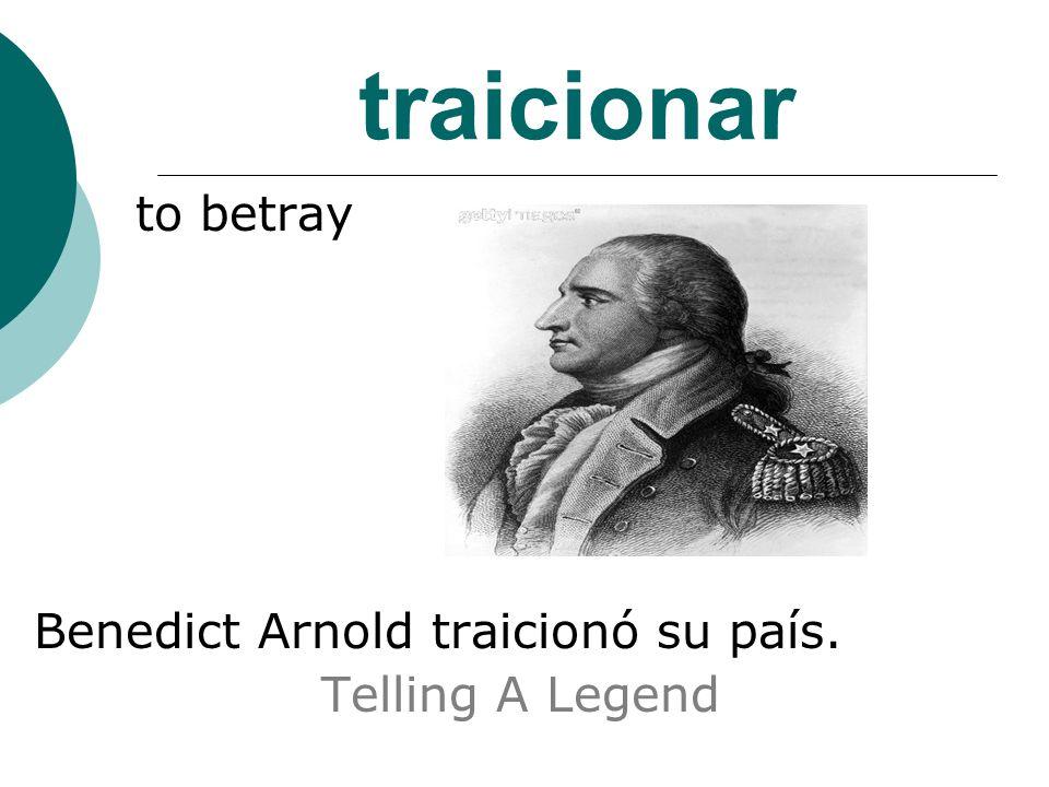 traicionar to betray Benedict Arnold traicionó su país. Telling A Legend