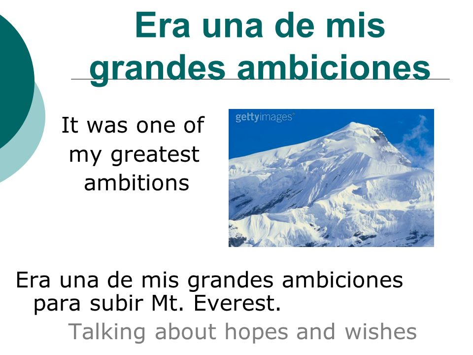 Era una de mis grandes ambiciones It was one of my greatest ambitions Era una de mis grandes ambiciones para subir Mt.