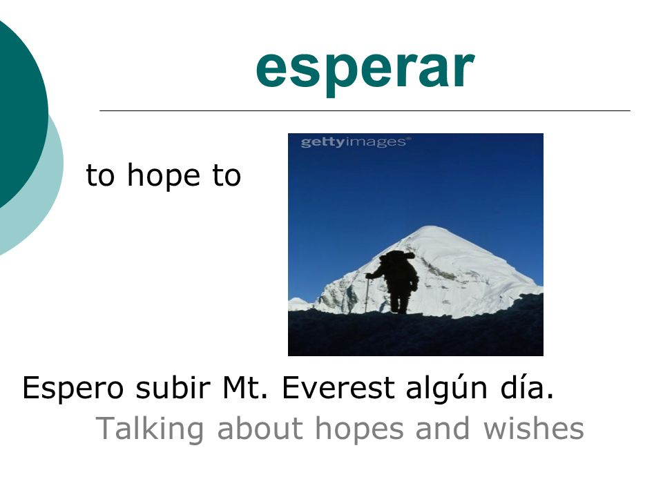 esperar to hope to Espero subir Mt. Everest algún día. Talking about hopes and wishes