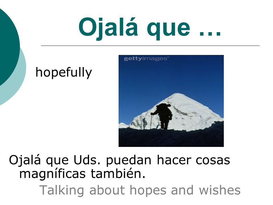 Ojalá que … hopefully Ojalá que Uds. puedan hacer cosas magníficas también. Talking about hopes and wishes