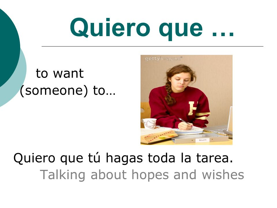 Quiero que … to want (someone) to… Quiero que tú hagas toda la tarea. Talking about hopes and wishes