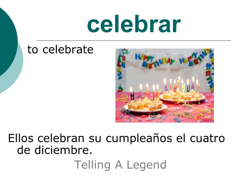 celebrar to celebrate Ellos celebran su cumpleaños el cuatro de diciembre. Telling A Legend