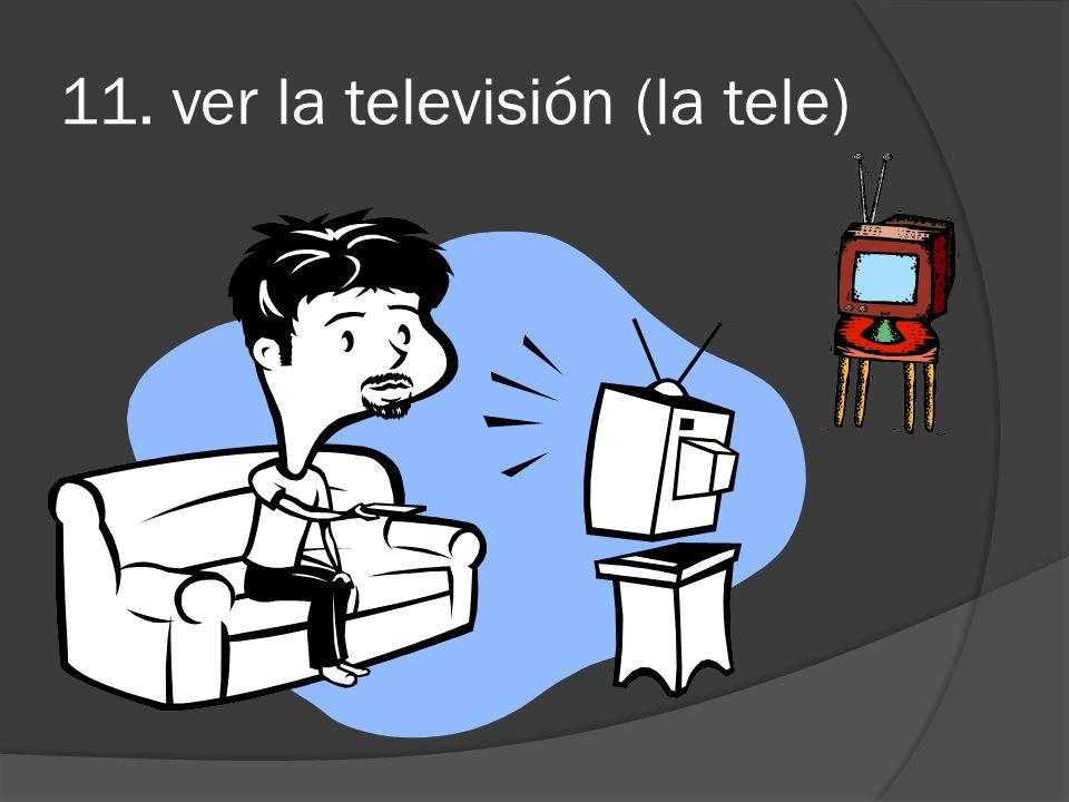 11. ver la televisión (la tele)