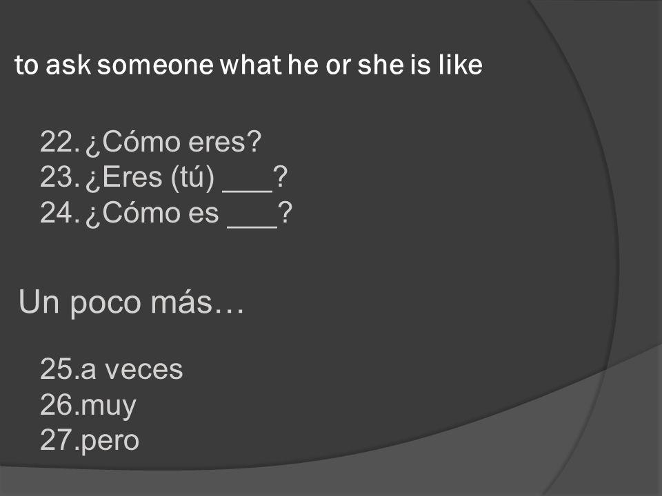 22.¿Cómo eres? 23.¿Eres (tú) ___? 24.¿Cómo es ___? to ask someone what he or she is like 25.a veces 26.muy 27.pero Un poco más…