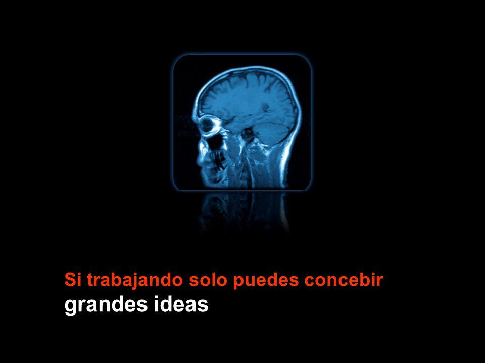 Si trabajando solo puedes concebir grandes ideas