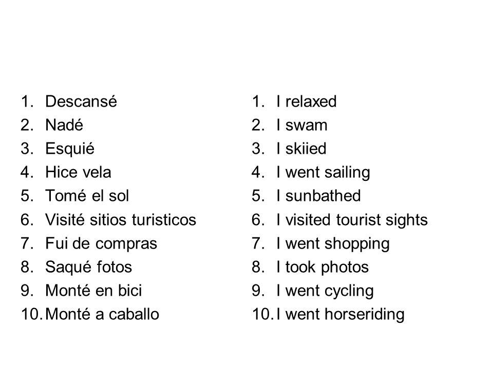 1.Descansé 2.Nadé 3.Esquié 4.Hice vela 5.Tomé el sol 6.Visité sitios turisticos 7.Fui de compras 8.Saqué fotos 9.Monté en bici 10.Monté a caballo 1.I relaxed 2.I swam 3.I skiied 4.I went sailing 5.I sunbathed 6.I visited tourist sights 7.I went shopping 8.I took photos 9.I went cycling 10.I went horseriding