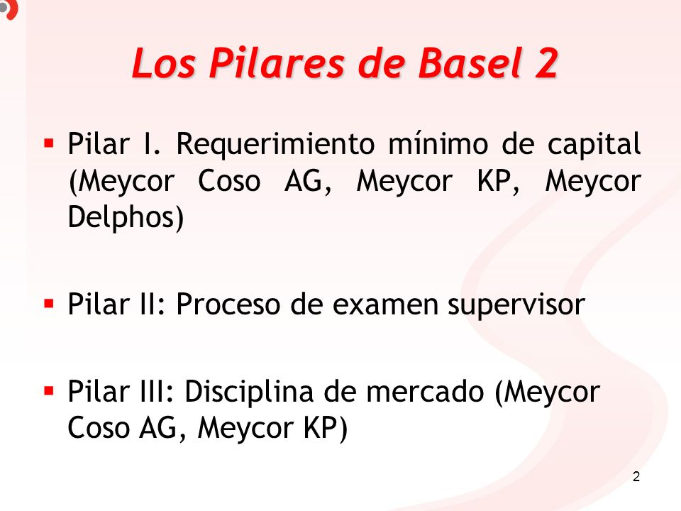 2 Pilar I. Requerimiento mínimo de capital (Meycor Coso AG, Meycor KP, Meycor Delphos) Pilar II: Proceso de examen supervisor Pilar III: Disciplina de