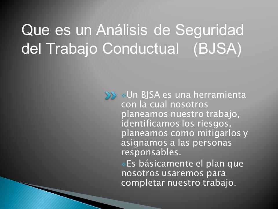 Un BJSA es una herramienta con la cual nosotros planeamos nuestro trabajo, identificamos los riesgos, planeamos como mitigarlos y asignamos a las pers