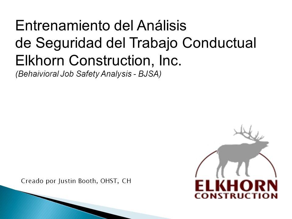 Creado por Justin Booth, OHST, CH Entrenamiento del Análisis de Seguridad del Trabajo Conductual Elkhorn Construction, Inc. (Behaivioral Job Safety An