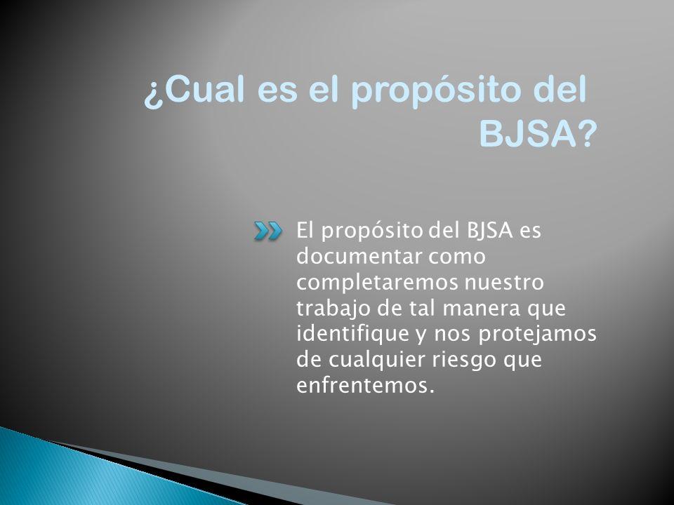El propósito del BJSA es documentar como completaremos nuestro trabajo de tal manera que identifique y nos protejamos de cualquier riesgo que enfrente