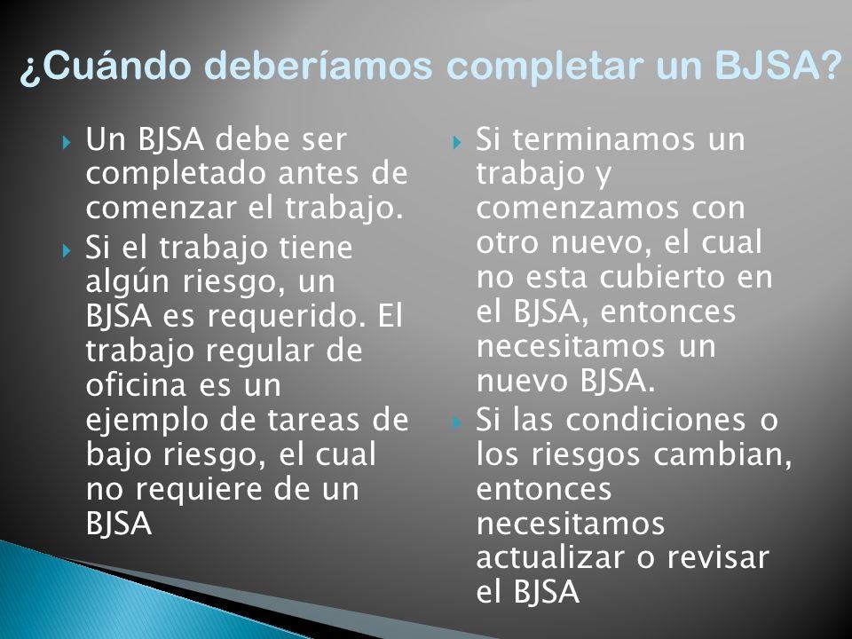 Un BJSA debe ser completado antes de comenzar el trabajo. Si el trabajo tiene algún riesgo, un BJSA es requerido. El trabajo regular de oficina es un