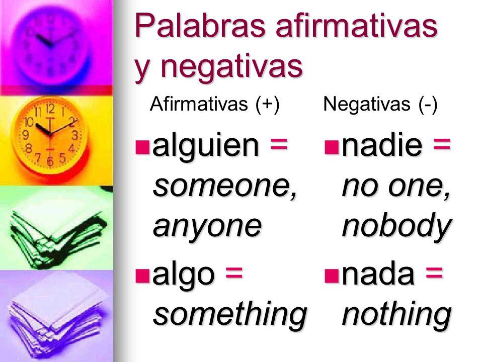 Palabras afirmativas y negativas alguien = someone, anyone alguien = someone, anyone algo = something algo = something nadie = no one, nobody nadie =
