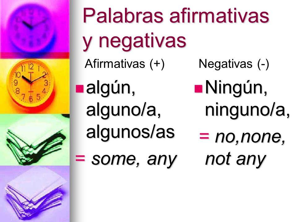 Palabras afirmativas y negativas algún, alguno/a, algunos/as algún, alguno/a, algunos/as = some, any Ningún, ninguno/a, Ningún, ninguno/a, = no,none,