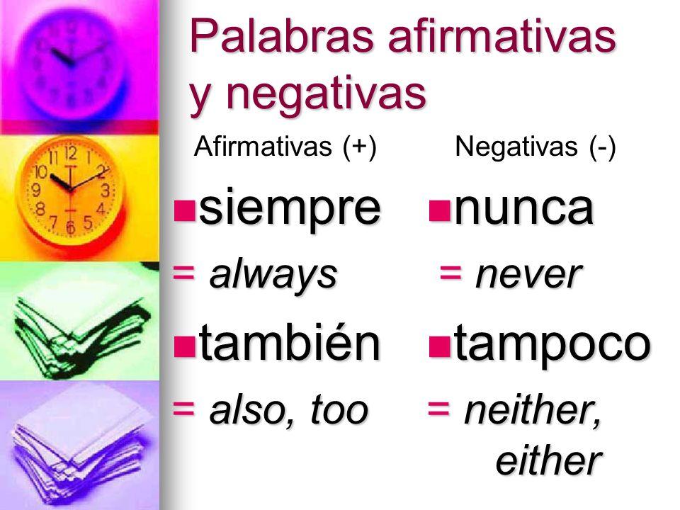 Palabras afirmativas y negativas siempre siempre = always también también = also, too nunca nunca = never = never tampoco tampoco = neither, either Af