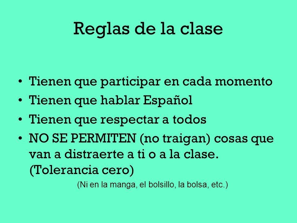 Reglas de la clase Tienen que participar en cada momento Tienen que hablar Español Tienen que respectar a todos NO SE PERMITEN (no traigan) cosas que
