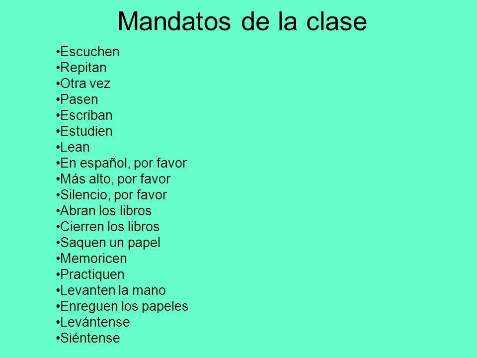 Mandatos de la clase Escuchen Repitan Otra vez Pasen Escriban Estudien Lean En español, por favor Más alto, por favor Silencio, por favor Abran los li