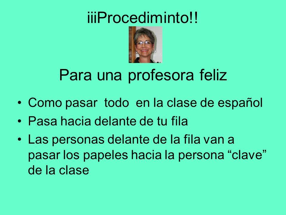 iiiProcediminto!! Para una profesora feliz Como pasar todo en la clase de español Pasa hacia delante de tu fila Las personas delante de la fila van a