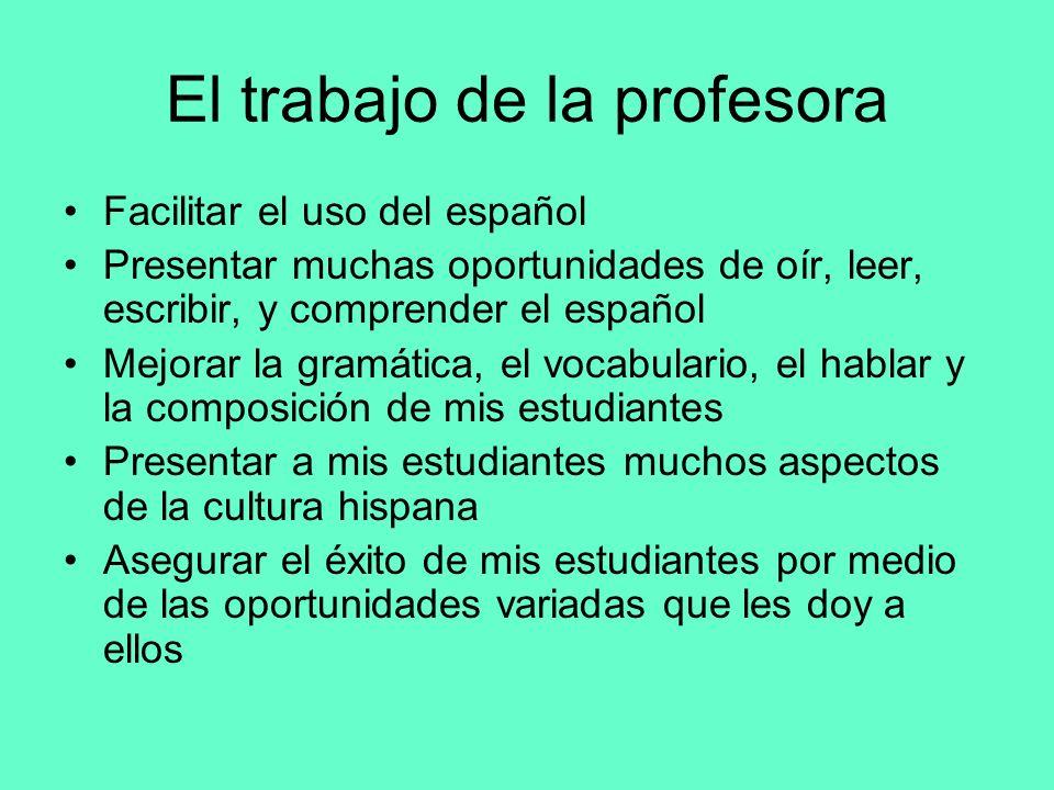 El trabajo de la profesora Facilitar el uso del español Presentar muchas oportunidades de oír, leer, escribir, y comprender el español Mejorar la gram