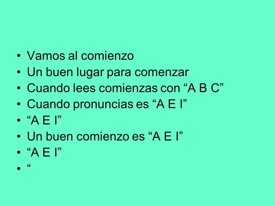 Vamos al comienzo Un buen lugar para comenzar Cuando lees comienzas con A B C Cuando pronuncias es A E I A E I Un buen comienzo es A E I A E I