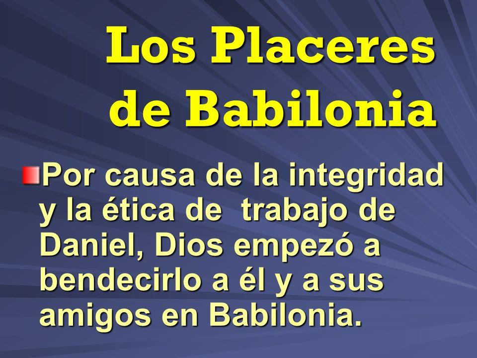 Los Placeres de Babilonia Por causa de la integridad y la ética de trabajo de Daniel, Dios empezó a bendecirlo a él y a sus amigos en Babilonia.