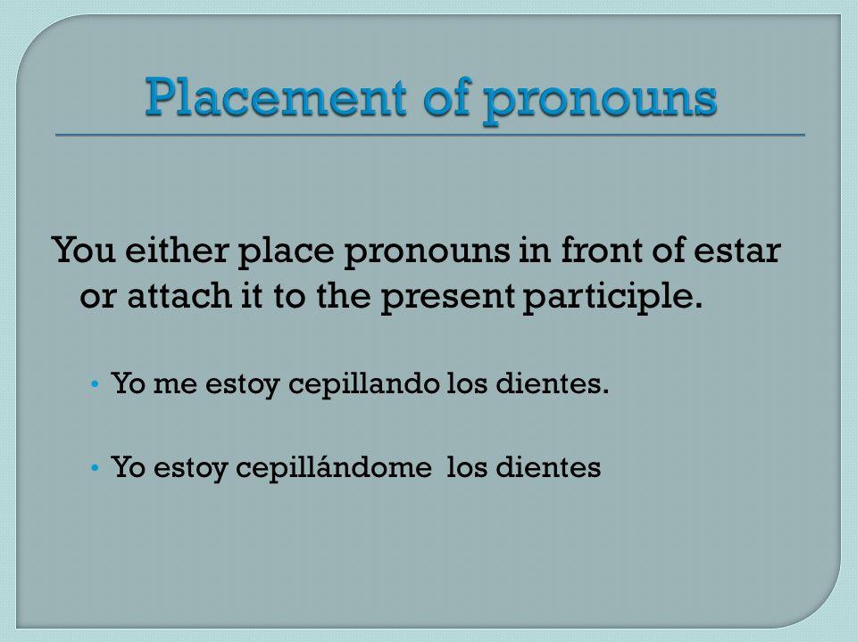 You either place pronouns in front of estar or attach it to the present participle. Yo me estoy cepillando los dientes. Yo estoy cepillándome los dien