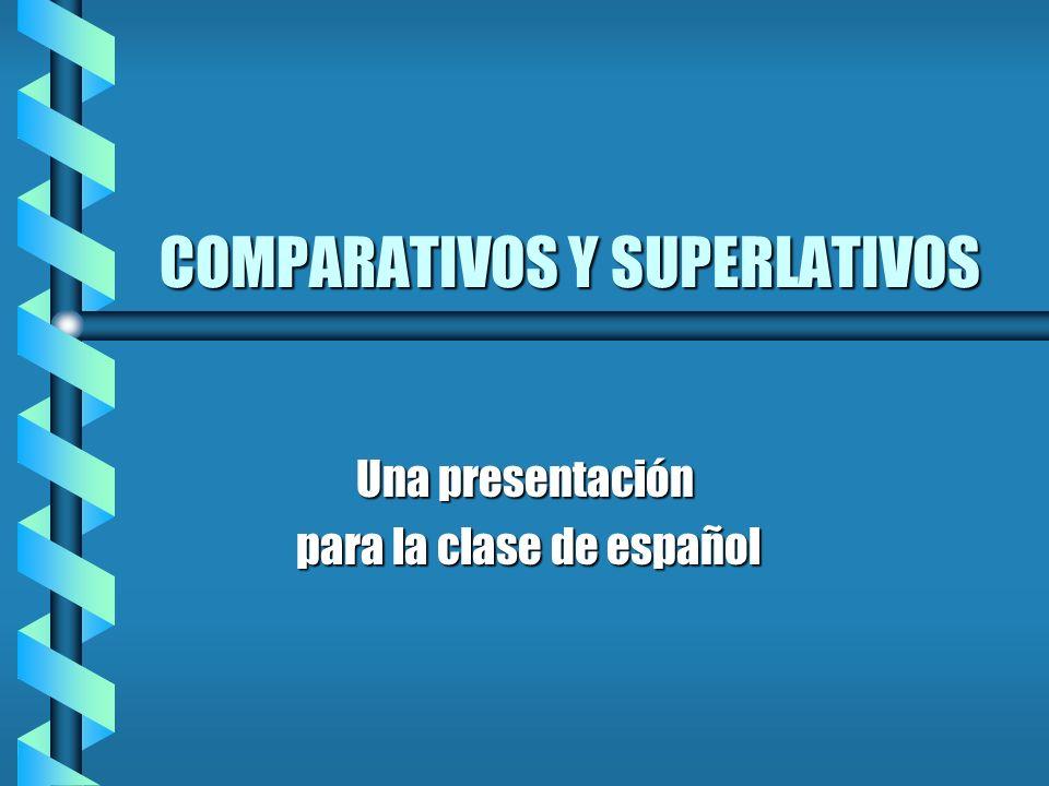 COMPARATIVOS Y SUPERLATIVOS Una presentación para la clase de español para la clase de español