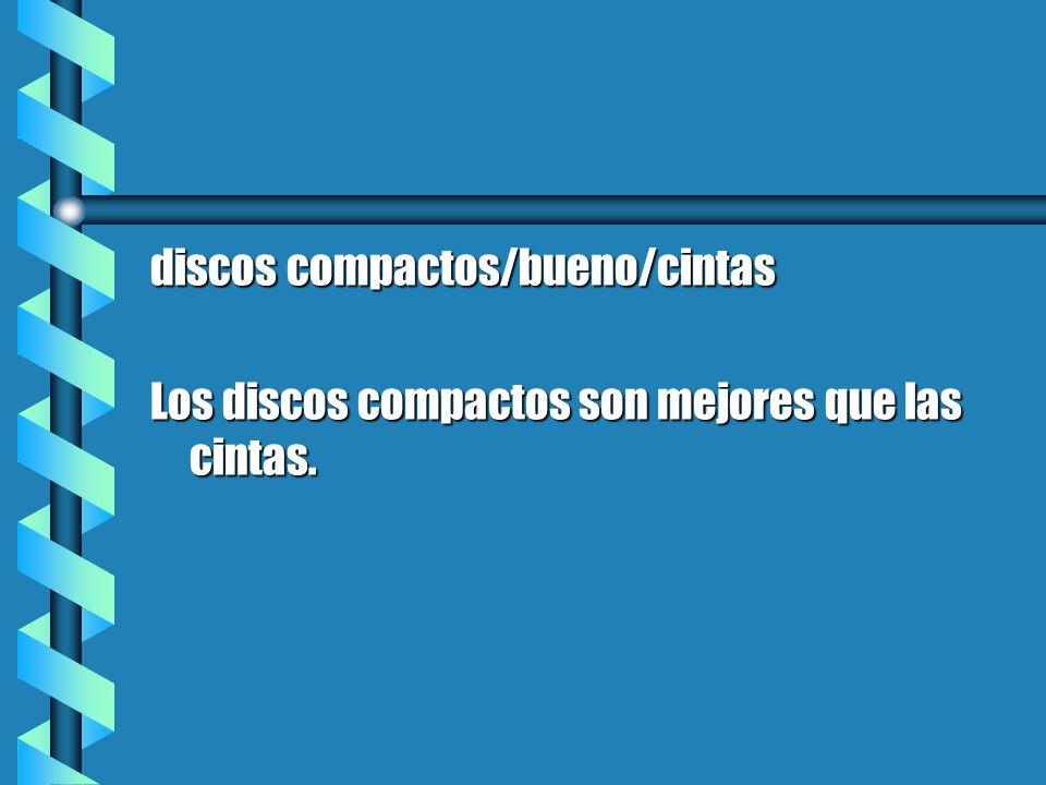 discos compactos/bueno/cintas Los discos compactos son mejores que las cintas.