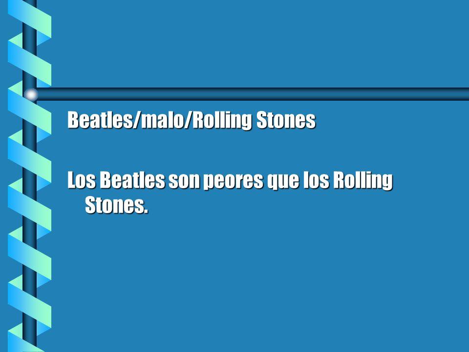 Beatles/malo/Rolling Stones Los Beatles son peores que los Rolling Stones.