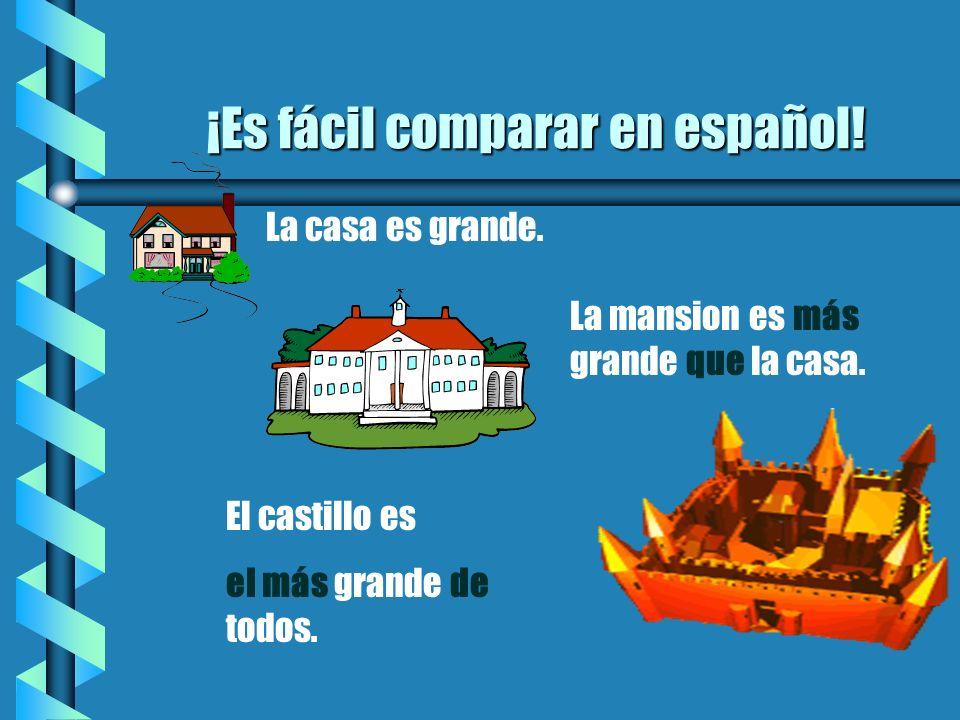 ¡Es fácil comparar en español! b La casa es grande. La mansion es más grande que la casa. El castillo es el más grande de todos.