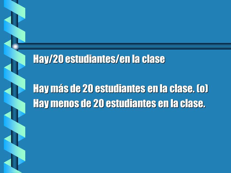 Hay/20 estudiantes/en la clase Hay más de 20 estudiantes en la clase. (o) Hay menos de 20 estudiantes en la clase.