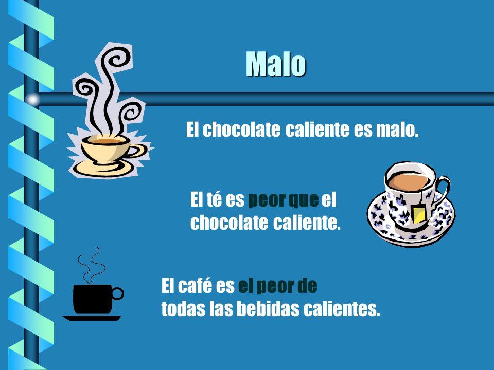 Malo El chocolate caliente es malo. El té es peor que el chocolate caliente. El café es el peor de todas las bebidas calientes.