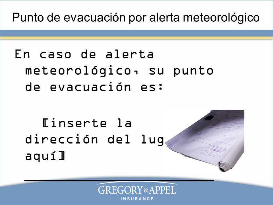 Punto de evacuación por alerta meteorológico En caso de alerta meteorológico, su punto de evacuación es: [inserte la dirección del lugar aquí] _______