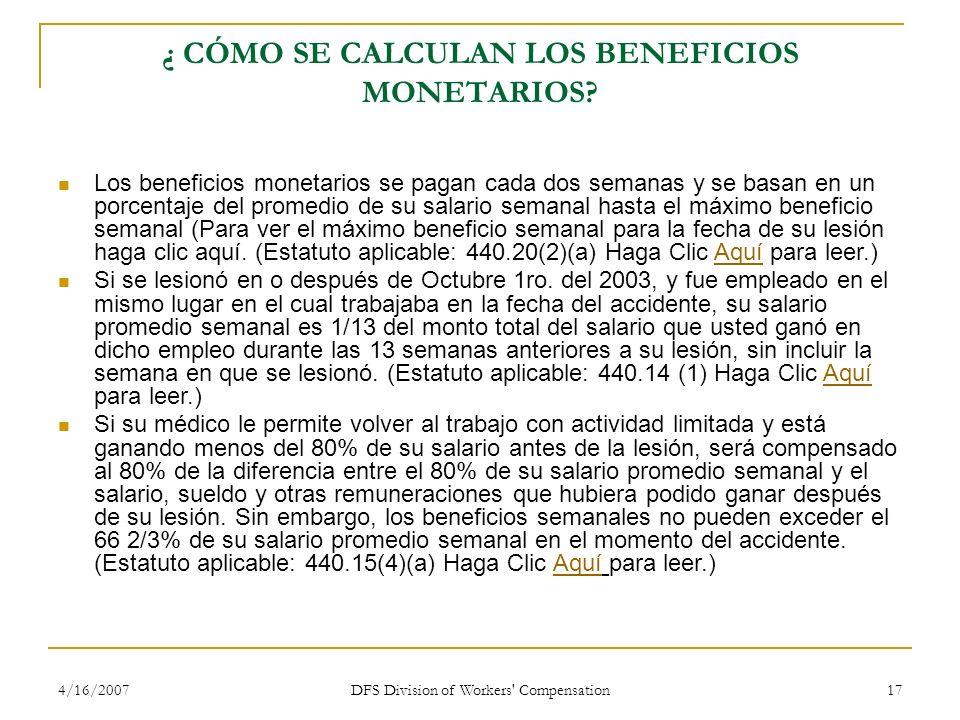4/16/2007 DFS Division of Workers' Compensation 17 ¿ CÓMO SE CALCULAN LOS BENEFICIOS MONETARIOS? Los beneficios monetarios se pagan cada dos semanas y