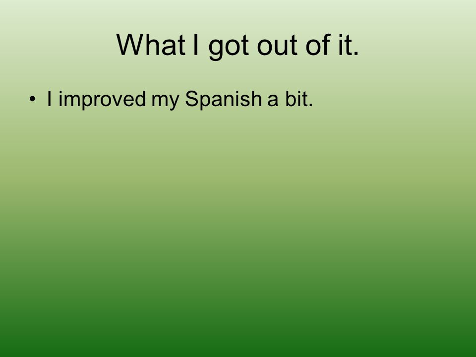 What I got out of it. I improved my Spanish a bit.