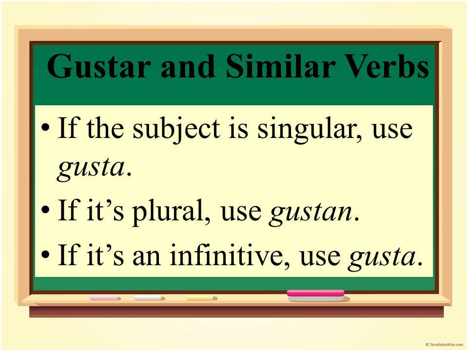 Gustar and Similar Verbs You need to know if the subject is singular or plural to know which form of gustar to use.