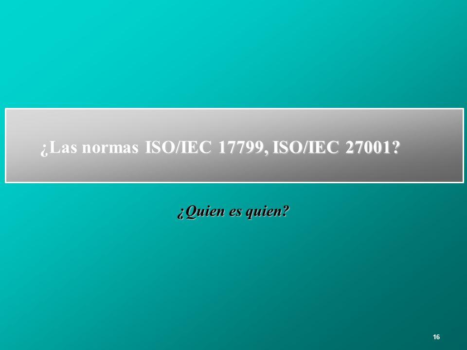 16 ¿Las normas ISO/IEC 17799, ISO/IEC 27001? ¿Quien es quien?