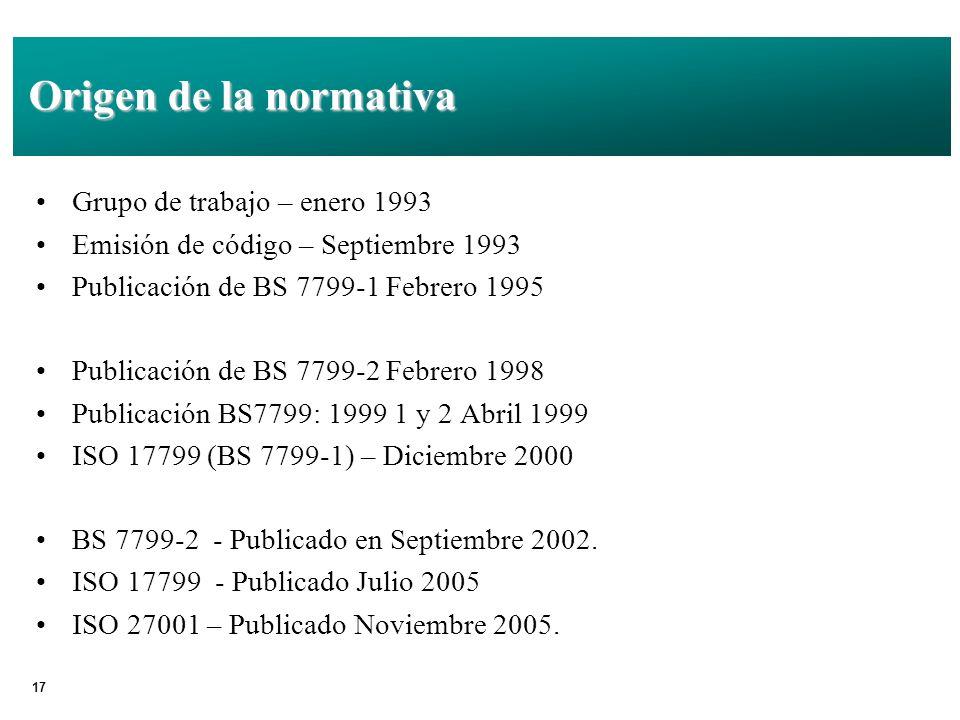 17 Origen de la normativa Grupo de trabajo – enero 1993 Emisión de código – Septiembre 1993 Publicación de BS 7799-1 Febrero 1995 Publicación de BS 7799-2 Febrero 1998 Publicación BS7799: 1999 1 y 2 Abril 1999 ISO 17799 (BS 7799-1) – Diciembre 2000 BS 7799-2 - Publicado en Septiembre 2002.