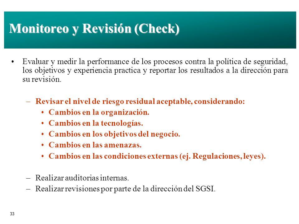 33 Monitoreo y Revisión (Check) Evaluar y medir la performance de los procesos contra la política de seguridad, los objetivos y experiencia practica y reportar los resultados a la dirección para su revisión.