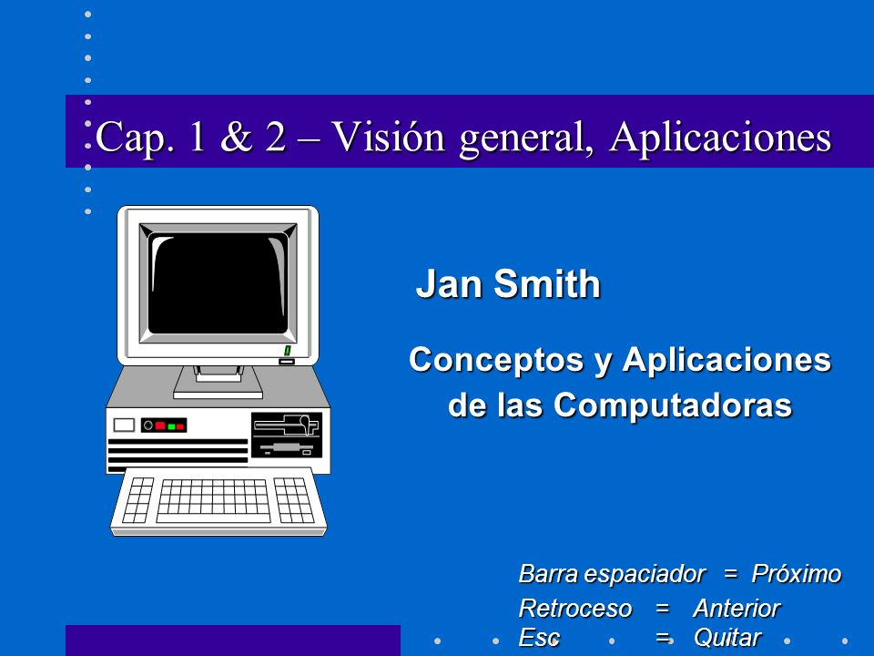 Cap. 1 & 2 – Visión general, Aplicaciones Jan Smith Jan Smith Conceptos y Aplicaciones de las Computadoras Barra espaciador = Próximo Retroceso = Ante