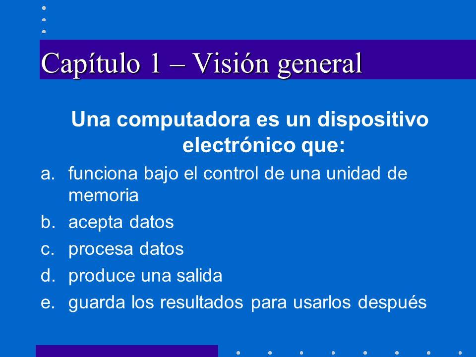 Capítulo 1 – Visión general Una computadora es un dispositivo electrónico que: a.funciona bajo el control de una unidad de memoria b.acepta datos c.pr