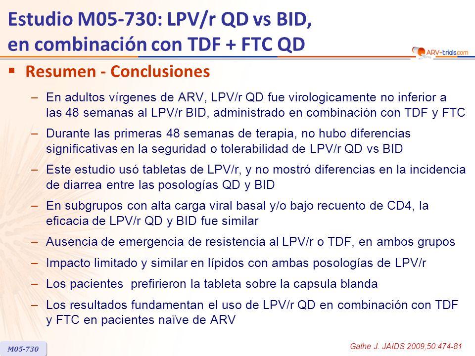 Estudio M05-730: LPV/r QD vs BID, en combinación con TDF + FTC QD Resumen - Conclusiones –En adultos vírgenes de ARV, LPV/r QD fue virologicamente no inferior a las 48 semanas al LPV/r BID, administrado en combinación con TDF y FTC –Durante las primeras 48 semanas de terapia, no hubo diferencias significativas en la seguridad o tolerabilidad de LPV/r QD vs BID –Este estudio usó tabletas de LPV/r, y no mostró diferencias en la incidencia de diarrea entre las posologías QD y BID –En subgrupos con alta carga viral basal y/o bajo recuento de CD4, la eficacia de LPV/r QD y BID fue similar –Ausencia de emergencia de resistencia al LPV/r o TDF, en ambos grupos –Impacto limitado y similar en lípidos con ambas posologías de LPV/r –Los pacientes prefirieron la tableta sobre la capsula blanda –Los resultados fundamentan el uso de LPV/r QD en combinación con TDF y FTC en pacientes naïve de ARV M05-730 Gathe J.