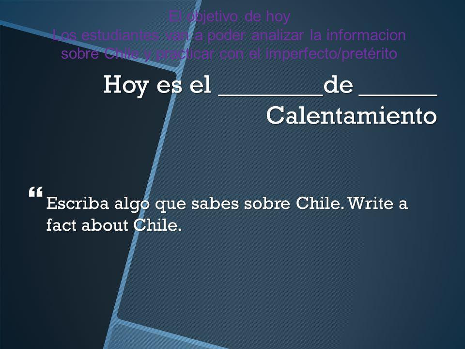 Hoy es el ________de ______ Calentamiento Escriba algo que sabes sobre Chile. Write a fact about Chile. Escriba algo que sabes sobre Chile. Write a fa