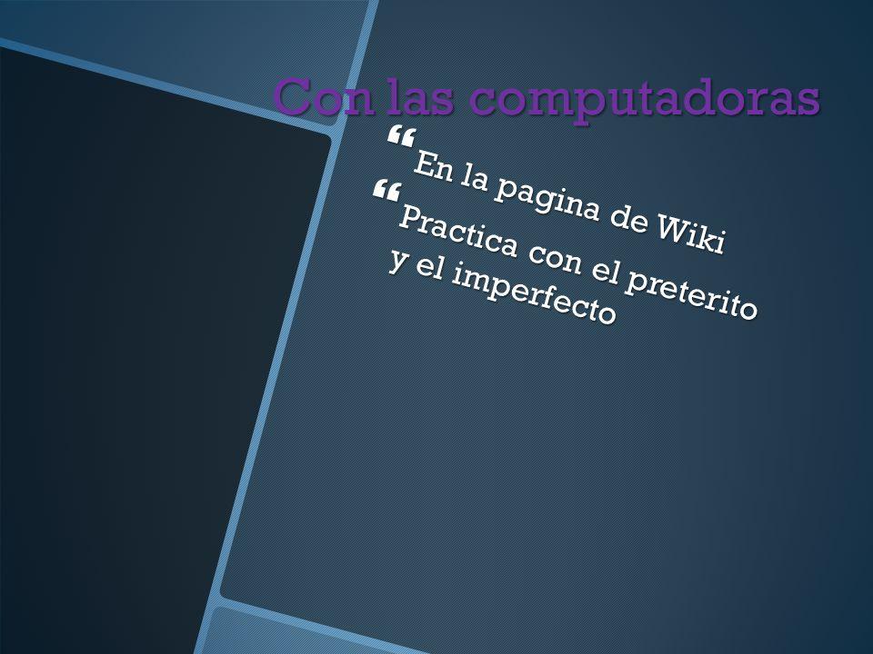 Con las computadoras En la pagina de Wiki En la pagina de Wiki Practica con el preterito y el imperfecto Practica con el preterito y el imperfecto