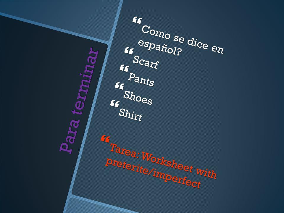Para terminar Como se dice en español? Como se dice en español? Scarf Scarf Pants Pants Shoes Shoes Shirt Shirt Tarea: Worksheet with preterite/imperf
