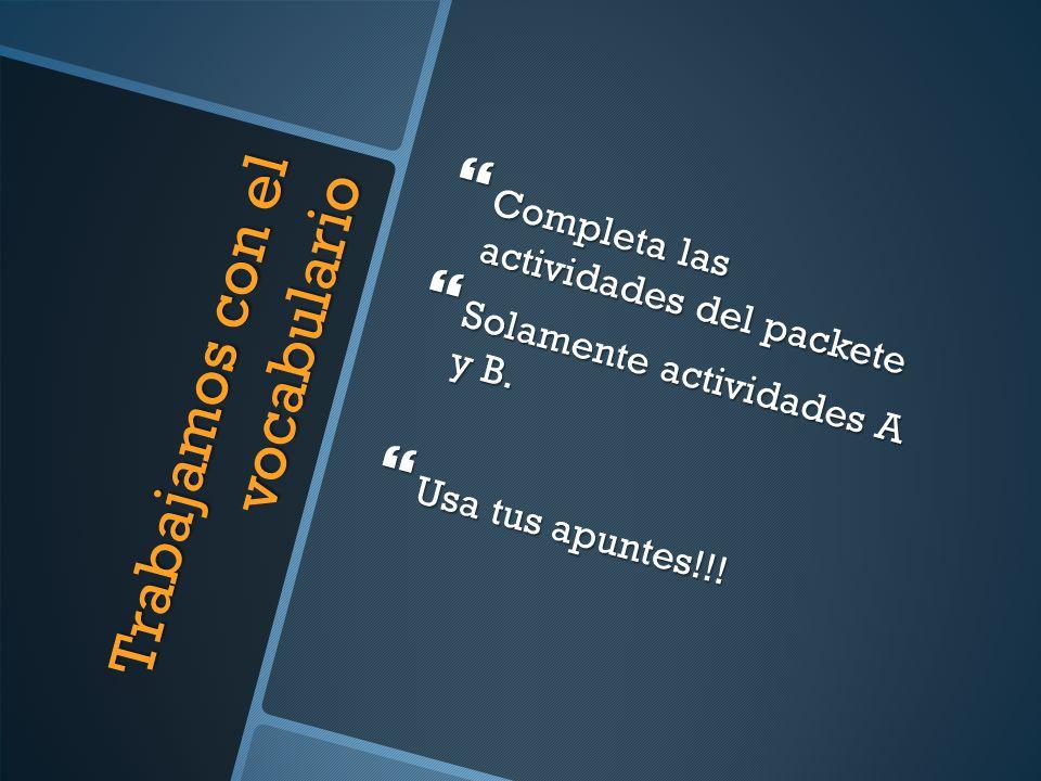 Trabajamos con el vocabulario Completa las actividades del packete Completa las actividades del packete Solamente actividades A y B. Solamente activid