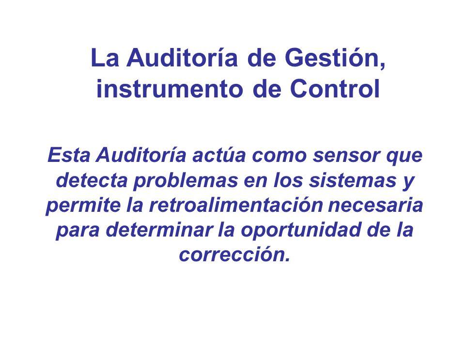 La Auditoría de Gestión, instrumento de Control Esta Auditoría actúa como sensor que detecta problemas en los sistemas y permite la retroalimentación