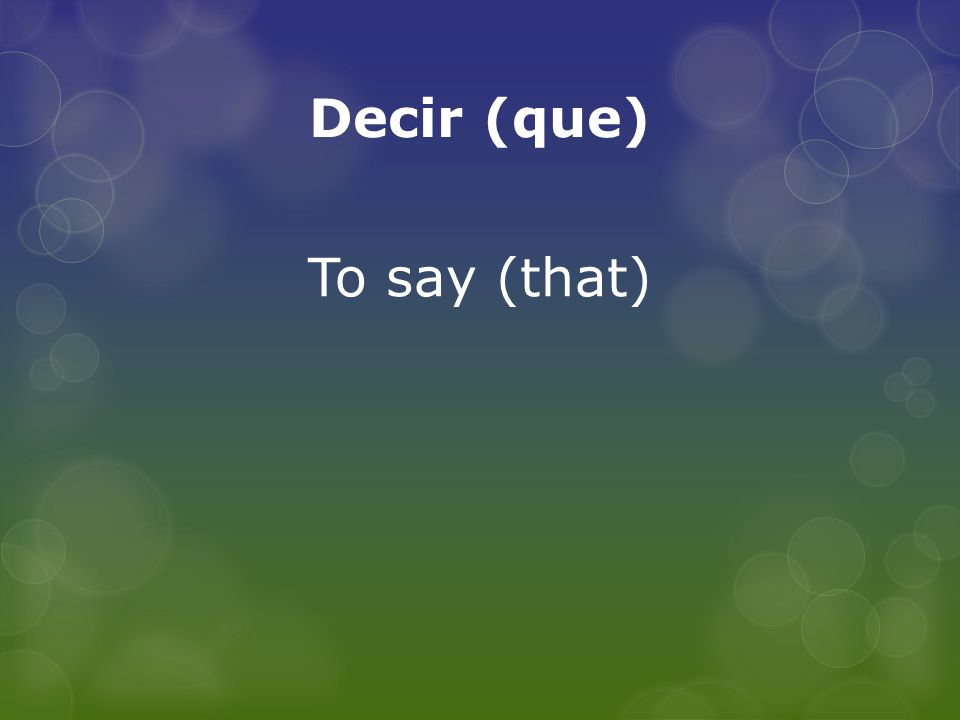 Decir (que) To say (that)