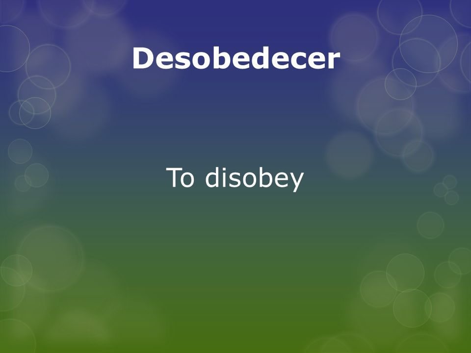 Desobedecer To disobey